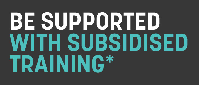 Be supported with subsidised training*