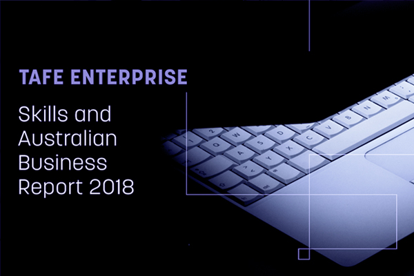 TAFE ENTERPRISE SKILLS AND AUSTRALIAN BUSINESS REPORT 2018